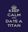 KEEP CALM AND DATE A TITAN - Personalised Poster A4 size