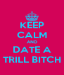 KEEP CALM AND DATE A TRILL BITCH - Personalised Poster A4 size