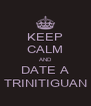 KEEP CALM AND DATE A TRINITIGUAN - Personalised Poster A4 size