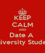 KEEP CALM AND Date A  University Student - Personalised Poster A4 size