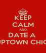 KEEP CALM AND DATE A  UPTOWN CHIC  - Personalised Poster A4 size