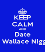 KEEP CALM AND Date A Wallace Nigga - Personalised Poster A4 size
