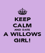 KEEP CALM AND DATE A WILLOWS GIRL! - Personalised Poster A4 size
