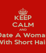 KEEP CALM AND Date A Woman With Short Hair - Personalised Poster A4 size