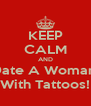 KEEP CALM AND Date A Woman  With Tattoos! - Personalised Poster A4 size