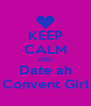 KEEP CALM AND Date ah Convent Girl - Personalised Poster A4 size