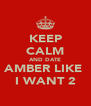KEEP CALM AND DATE AMBER LIKE  I WANT 2 - Personalised Poster A4 size
