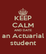 KEEP CALM AND DATE an Actuarial student - Personalised Poster A4 size