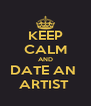 KEEP CALM AND DATE AN  ARTIST  - Personalised Poster A4 size