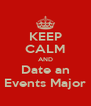 KEEP CALM AND Date an Events Major - Personalised Poster A4 size
