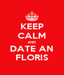KEEP CALM AND DATE AN FLORIS - Personalised Poster A4 size