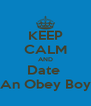 KEEP CALM AND Date  An Obey Boy - Personalised Poster A4 size