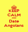 KEEP CALM AND Date Angolans - Personalised Poster A4 size