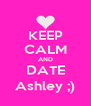 KEEP CALM AND DATE Ashley ;) - Personalised Poster A4 size
