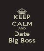 KEEP CALM AND Date Big Boss - Personalised Poster A4 size