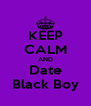 KEEP CALM AND Date Black Boy - Personalised Poster A4 size