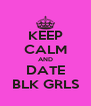 KEEP CALM AND DATE BLK GRLS - Personalised Poster A4 size