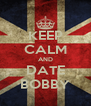 KEEP CALM AND DATE BOBBY - Personalised Poster A4 size