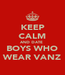 KEEP CALM AND DATE  BOYS WHO WEAR VANZ - Personalised Poster A4 size