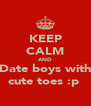 KEEP CALM AND Date boys with cute toes :p  - Personalised Poster A4 size