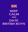 KEEP CALM AND DATE BRITISH BOYS - Personalised Poster A4 size