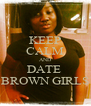 KEEP CALM AND DATE  BROWN GIRLS - Personalised Poster A4 size
