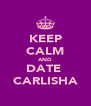 KEEP CALM AND DATE  CARLISHA - Personalised Poster A4 size