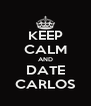 KEEP CALM AND DATE CARLOS - Personalised Poster A4 size