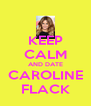 KEEP CALM AND DATE CAROLINE FLACK - Personalised Poster A4 size