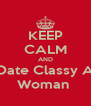 KEEP CALM AND Date Classy A Woman  - Personalised Poster A4 size
