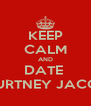 KEEP CALM AND DATE  COURTNEY JACOBS  - Personalised Poster A4 size