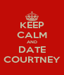KEEP CALM AND DATE COURTNEY - Personalised Poster A4 size