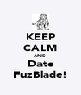 KEEP CALM AND Date FuzBlade! - Personalised Poster A4 size