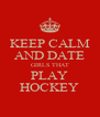 KEEP CALM AND DATE GIRLS THAT PLAY HOCKEY - Personalised Poster A4 size