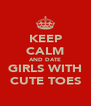 KEEP CALM AND DATE GIRLS WITH CUTE TOES - Personalised Poster A4 size