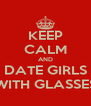 KEEP CALM AND DATE GIRLS WITH GLASSES - Personalised Poster A4 size