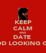 KEEP CALM AND DATE  GOOD LOOKING GIRLS - Personalised Poster A4 size