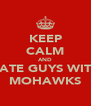 KEEP CALM AND DATE GUYS WITH MOHAWKS - Personalised Poster A4 size
