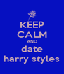 KEEP CALM AND date harry styles - Personalised Poster A4 size