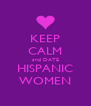 KEEP CALM and DATE HISPANIC WOMEN - Personalised Poster A4 size