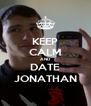 KEEP CALM AND  DATE JONATHAN - Personalised Poster A4 size