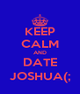 KEEP CALM AND DATE JOSHUA(; - Personalised Poster A4 size