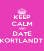 KEEP CALM AND DATE KORTLANDT  - Personalised Poster A4 size