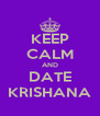 KEEP CALM AND DATE KRISHANA - Personalised Poster A4 size