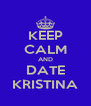 KEEP CALM AND DATE KRISTINA - Personalised Poster A4 size