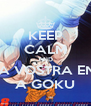 KEEP CALM AND DATE LA VOSTRA ENERGIA  A GOKU - Personalised Poster A4 size