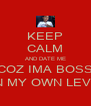 KEEP CALM AND DATE ME COZ IMA BOSS ON MY OWN LEVEL - Personalised Poster A4 size
