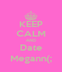 KEEP CALM AND Date Megann(; - Personalised Poster A4 size