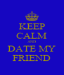KEEP CALM AND DATE MY FRIEND - Personalised Poster A4 size