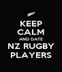 KEEP CALM AND DATE NZ RUGBY PLAYERS - Personalised Poster A4 size